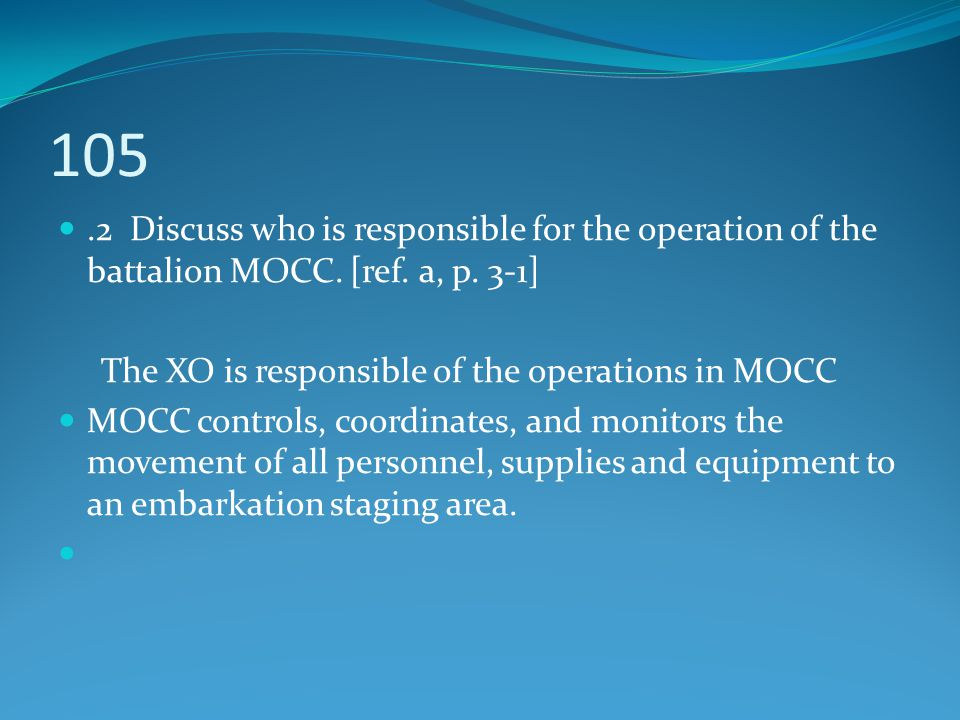 105 .2 Discuss who is responsible for the operation of the battalion MOCC. [ref. a, p. 3-1] The XO is responsible of the operations in MOCC.